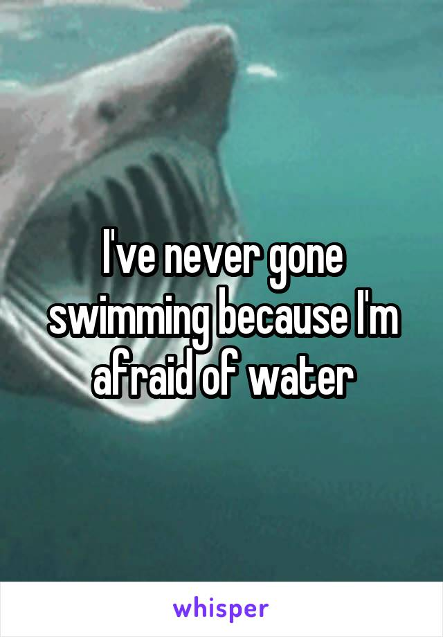 I've never gone swimming because I'm afraid of water