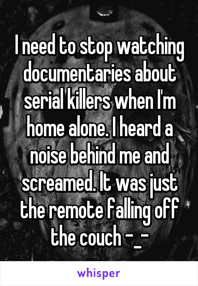 I need to stop watching documentaries about serial killers when I'm home alone. I heard a noise behind me and screamed. It was just the remote falling off the couch -_-