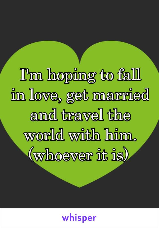I'm hoping to fall in love, get married and travel the world with him. (whoever it is)