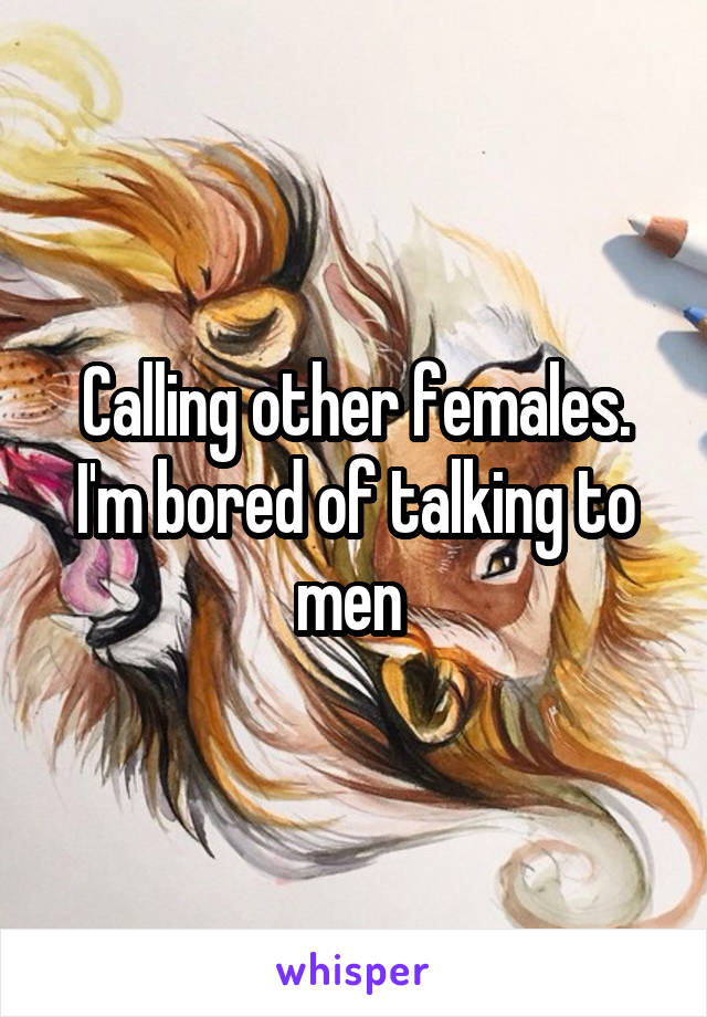 Calling other females. I'm bored of talking to men