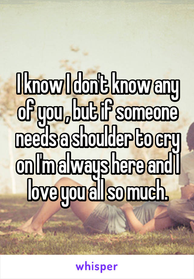 I know I don't know any of you , but if someone needs a shoulder to cry on I'm always here and I love you all so much.