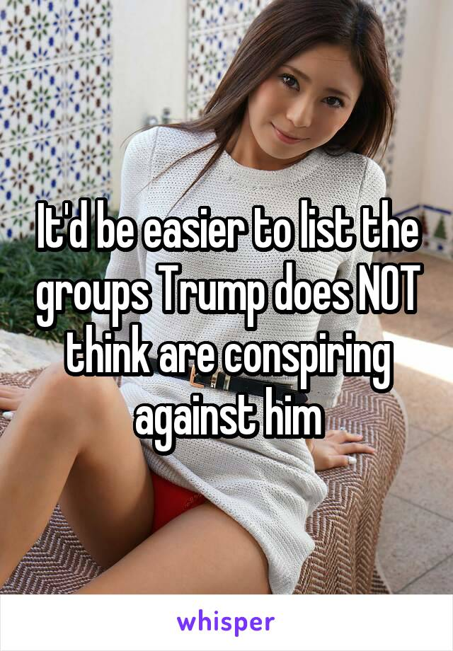 It'd be easier to list the groups Trump does NOT think are conspiring against him