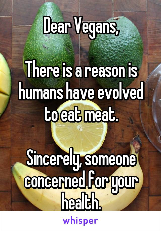 Dear Vegans,  There is a reason is humans have evolved to eat meat.  Sincerely, someone concerned for your health.