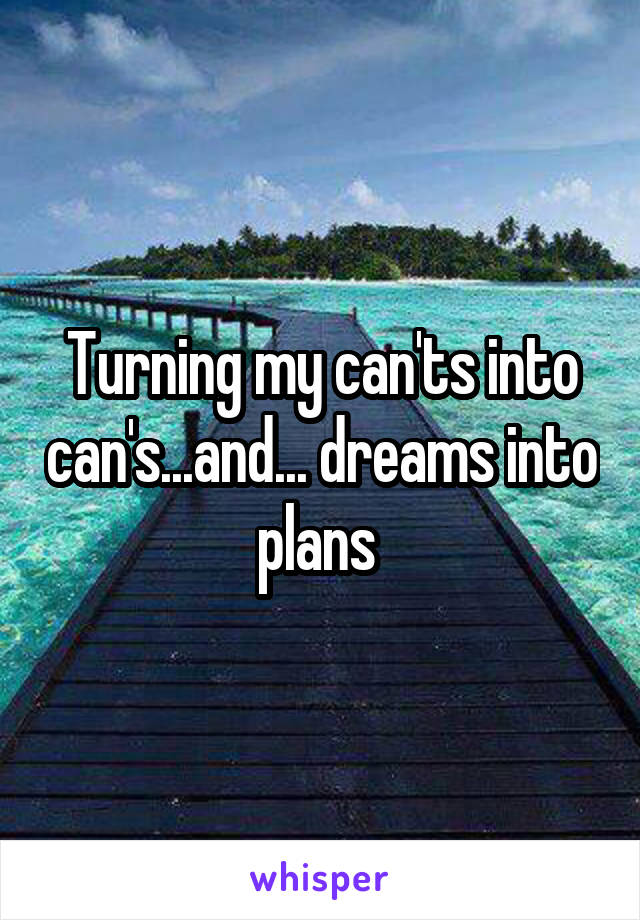 Turning my can'ts into can's...and... dreams into plans