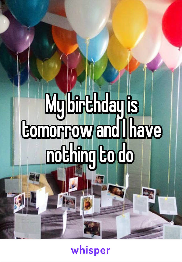 My birthday is tomorrow and I have nothing to do