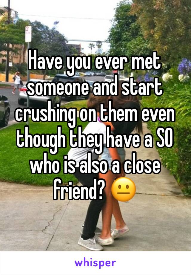 Have you ever met someone and start crushing on them even though they have a SO who is also a close friend? 😐