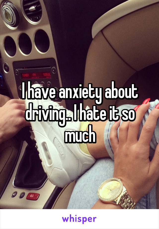 I have anxiety about driving.. I hate it so much