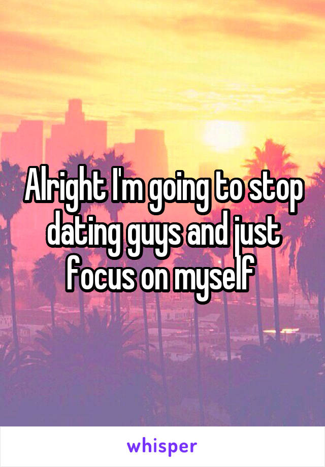Alright I'm going to stop dating guys and just focus on myself