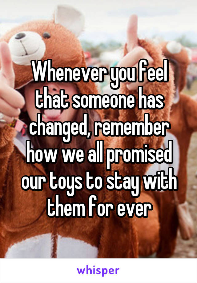 Whenever you feel that someone has changed, remember how we all promised our toys to stay with them for ever