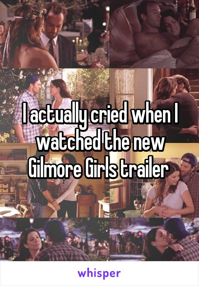 I actually cried when I watched the new Gilmore Girls trailer