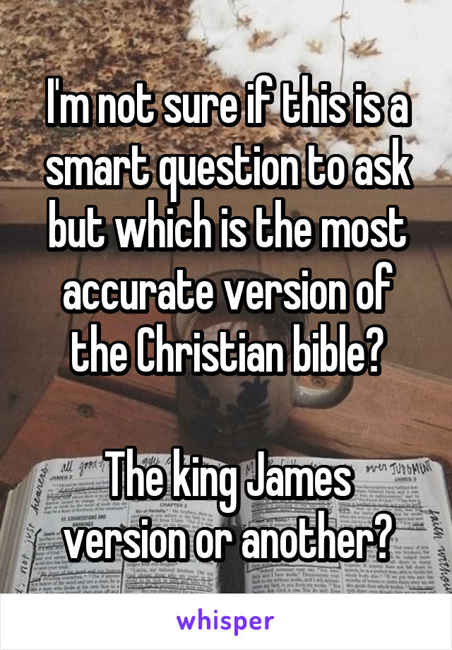 I'm not sure if this is a smart question to ask but which is the most accurate version of the Christian bible?  The king James version or another?