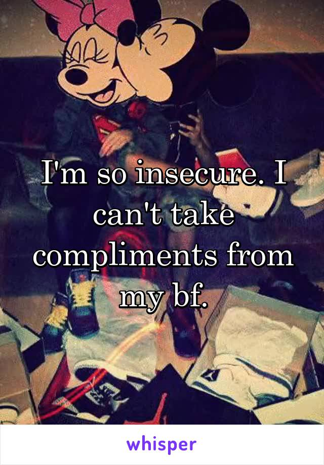 I'm so insecure. I can't take compliments from my bf.