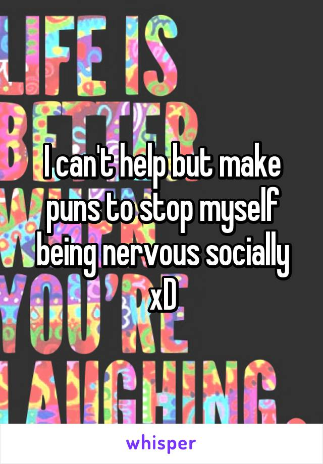 I can't help but make puns to stop myself being nervous socially xD
