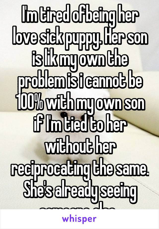 I'm tired ofbeing her love sick puppy. Her son is lik my own the problem is i cannot be 100% with my own son if I'm tied to her without her reciprocating the same. She's already seeing someone else.