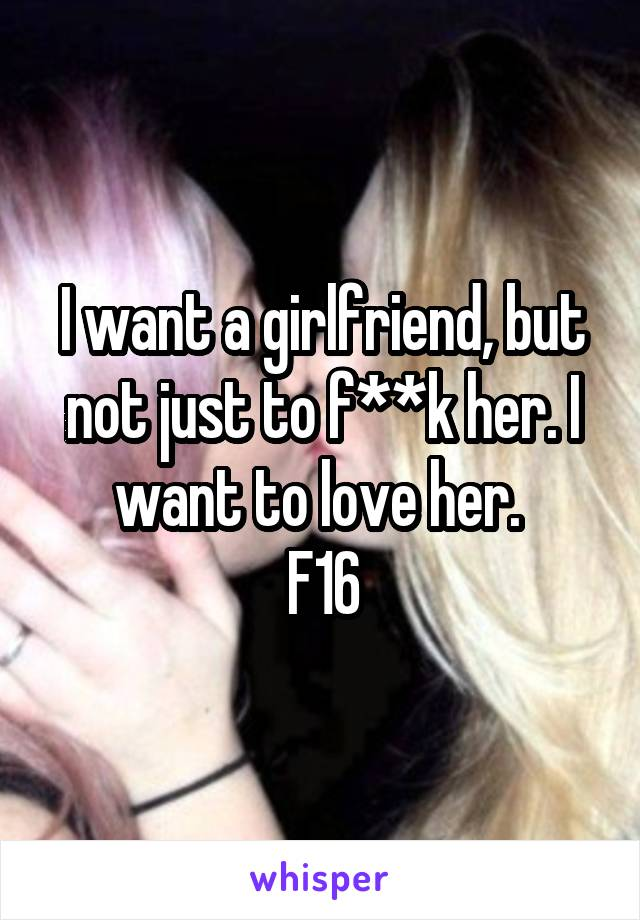 I want a girlfriend, but not just to f**k her. I want to love her.  F16