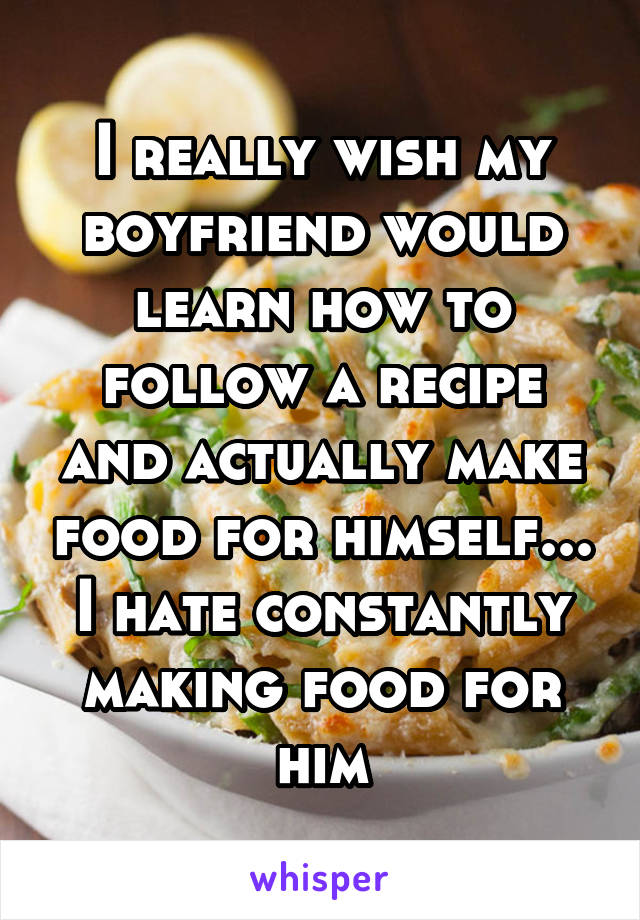 I really wish my boyfriend would learn how to follow a recipe and actually make food for himself... I hate constantly making food for him
