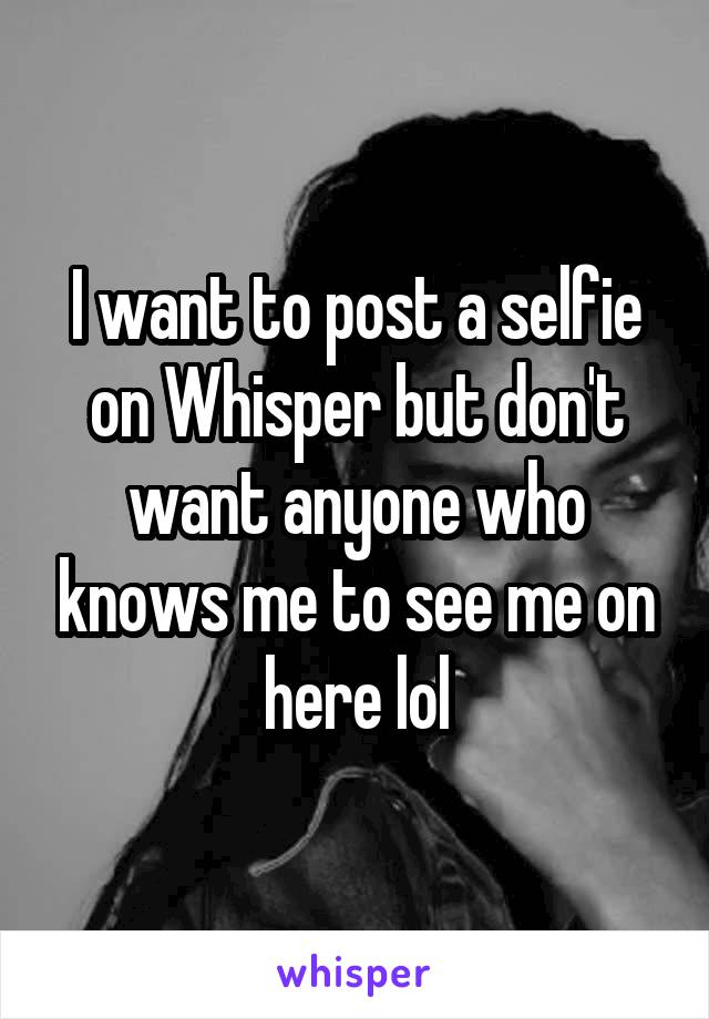 I want to post a selfie on Whisper but don't want anyone who knows me to see me on here lol