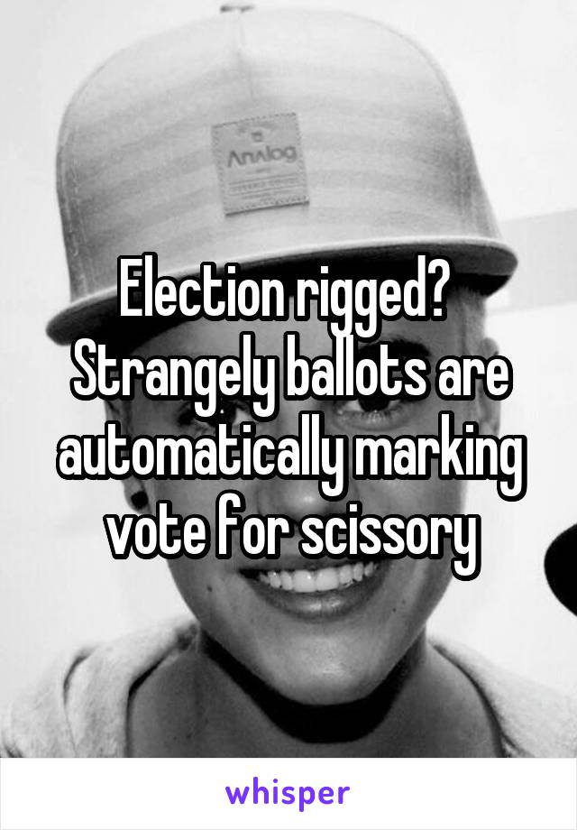 Election rigged?  Strangely ballots are automatically marking vote for scissory