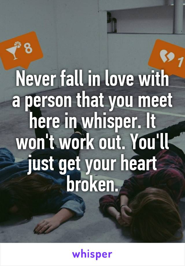 Never fall in love with a person that you meet here in whisper. It won't work out. You'll just get your heart broken.