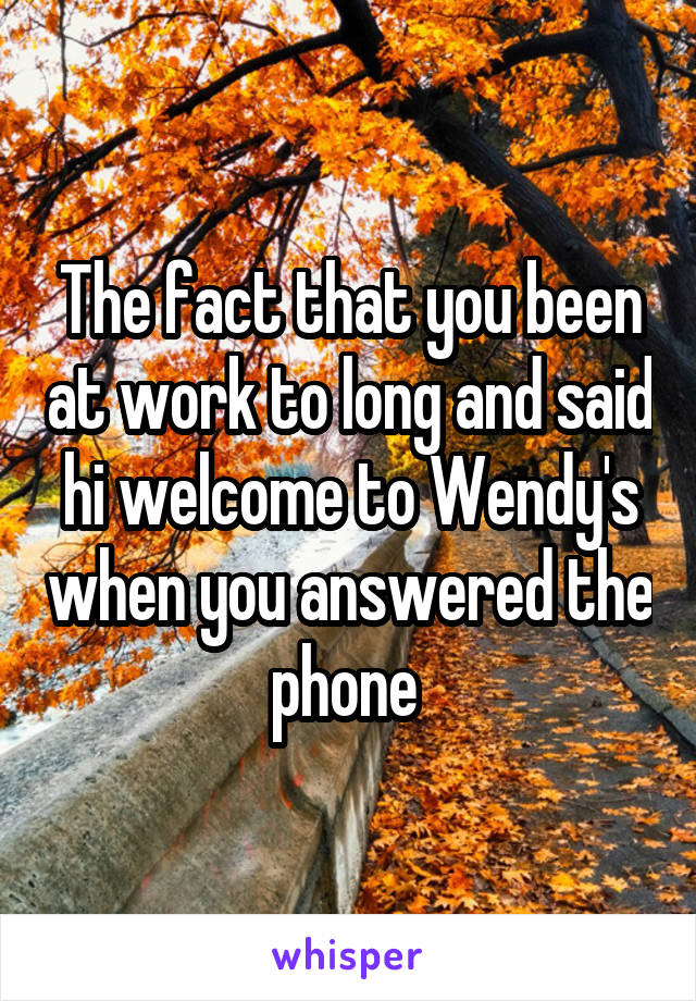 The fact that you been at work to long and said hi welcome to Wendy's when you answered the phone