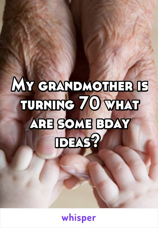 My grandmother is turning 70 what are some bday ideas?