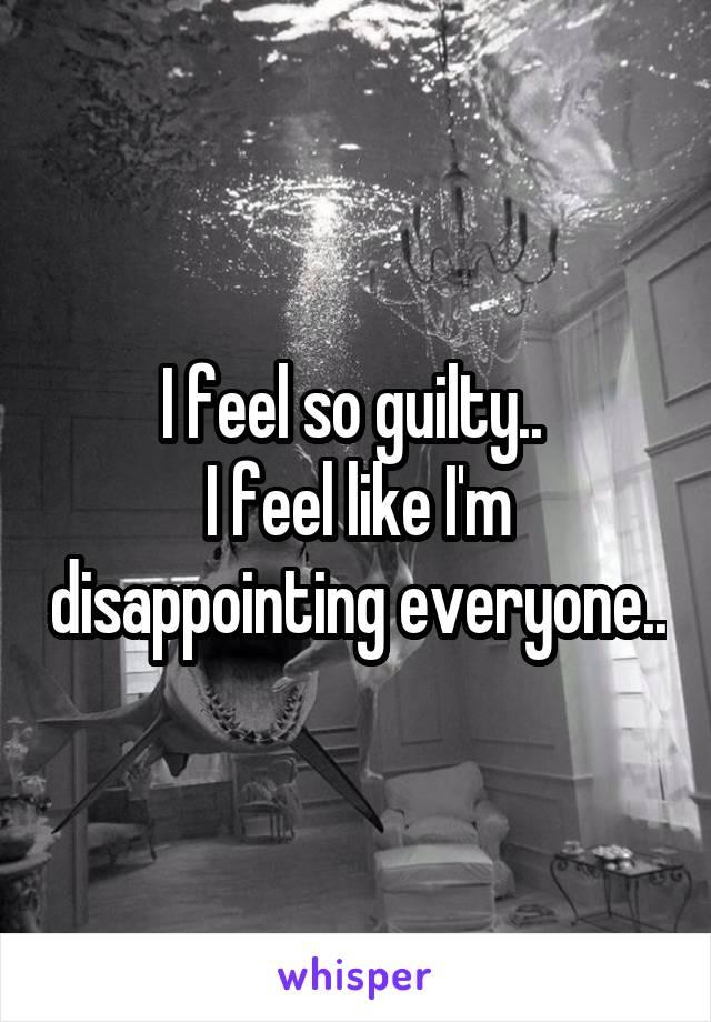I feel so guilty..  I feel like I'm disappointing everyone..