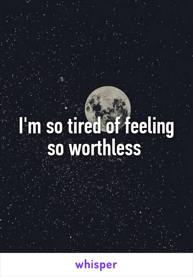 I'm so tired of feeling so worthless