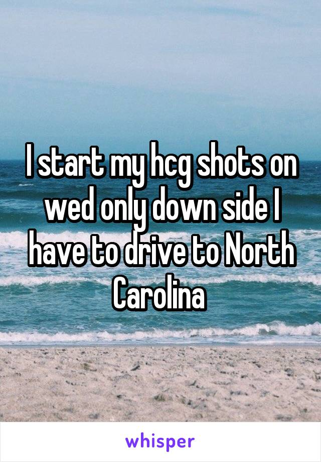 I start my hcg shots on wed only down side I have to drive to North Carolina