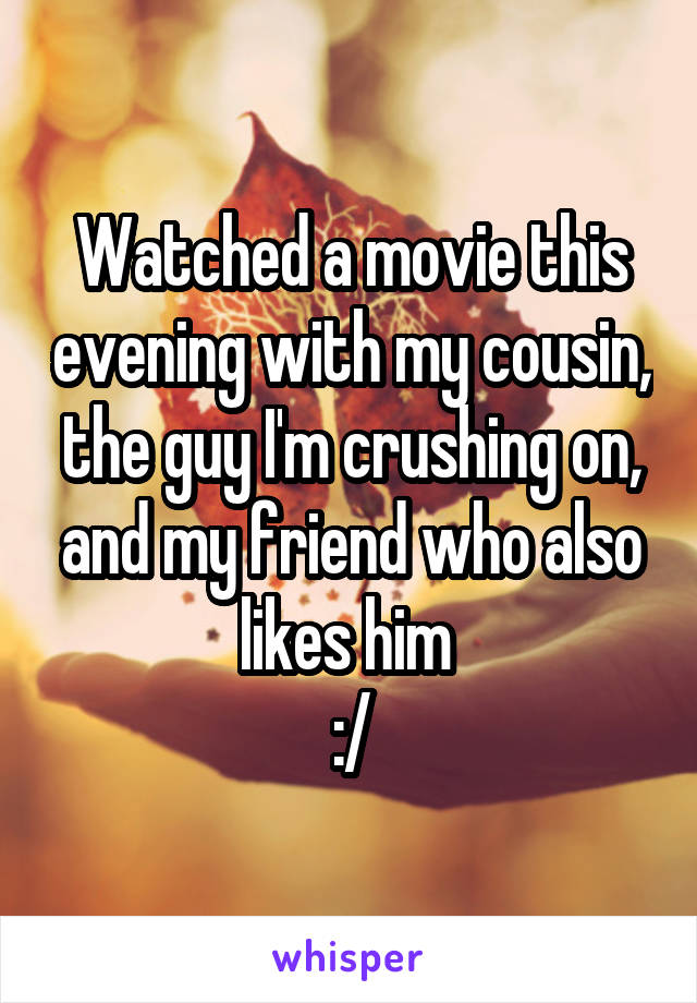 Watched a movie this evening with my cousin, the guy I'm crushing on, and my friend who also likes him  :/