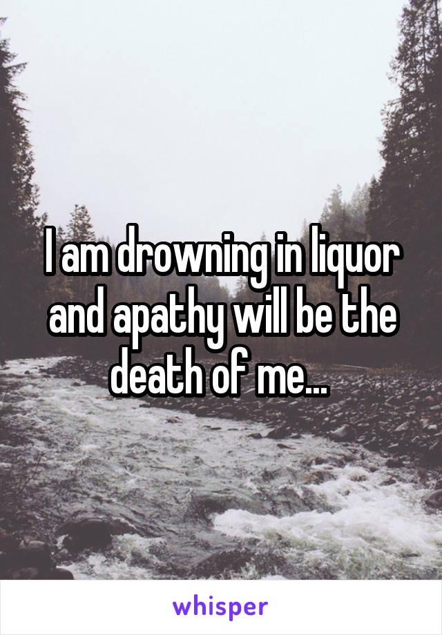 I am drowning in liquor and apathy will be the death of me...