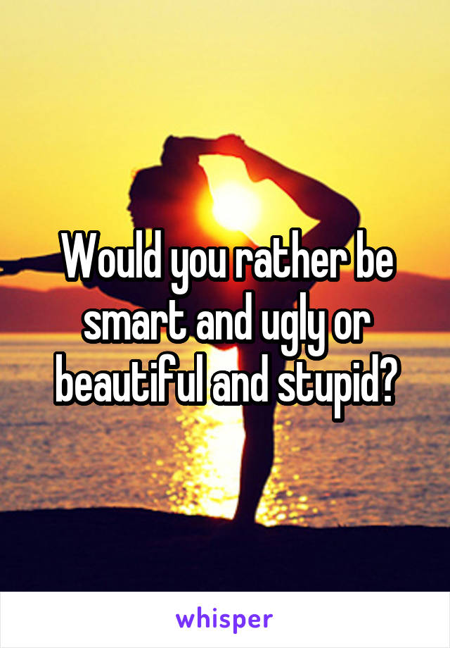 Would you rather be smart and ugly or beautiful and stupid?
