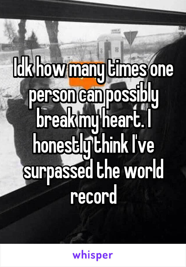 Idk how many times one person can possibly break my heart. I honestly think I've surpassed the world record