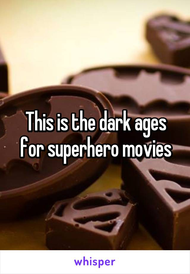 This is the dark ages for superhero movies