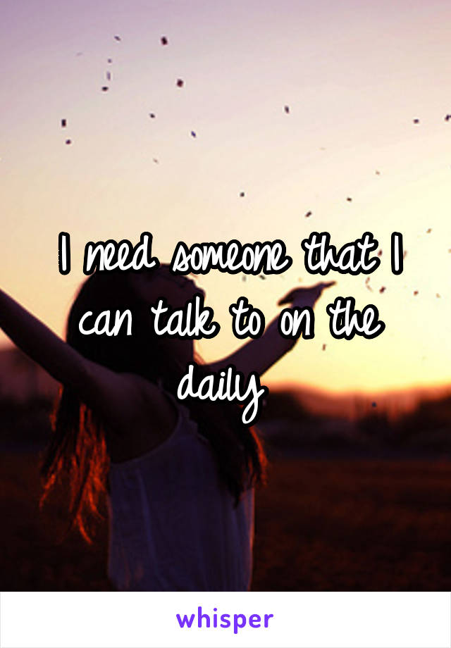 I need someone that I can talk to on the daily