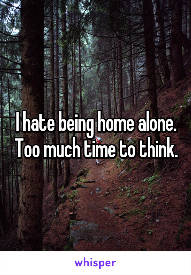 I hate being home alone. Too much time to think.