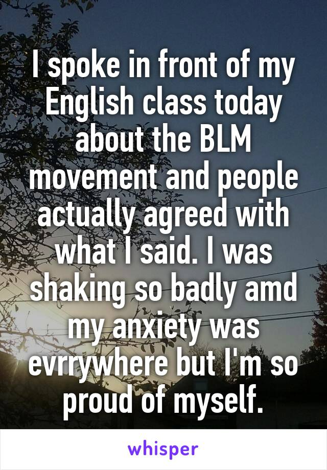 I spoke in front of my English class today about the BLM movement and people actually agreed with what I said. I was shaking so badly amd my anxiety was evrrywhere but I'm so proud of myself.