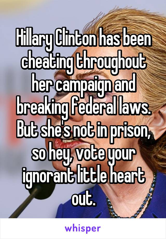 Hillary Clinton has been cheating throughout her campaign and breaking federal laws. But she's not in prison, so hey, vote your ignorant little heart out.