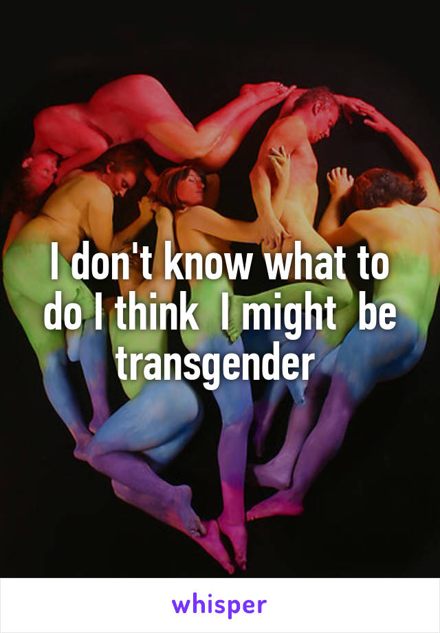 I don't know what to do I think  I might  be transgender