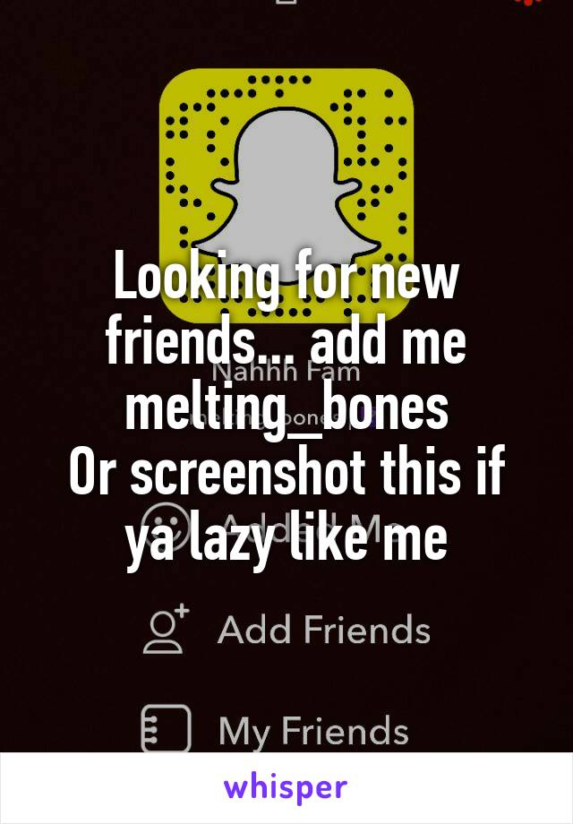 Looking for new friends... add me melting_bones Or screenshot this if ya lazy like me