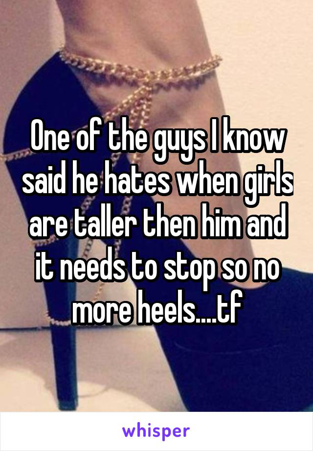 One of the guys I know said he hates when girls are taller then him and it needs to stop so no more heels....tf