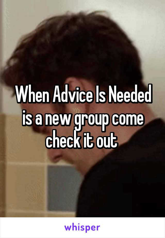 When Advice Is Needed is a new group come check it out