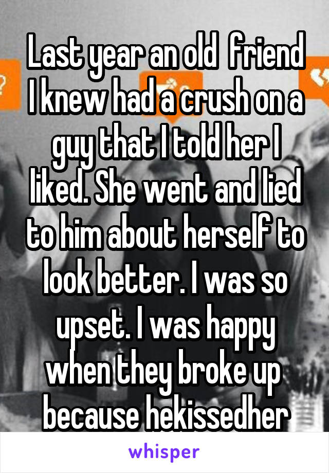 Last year an old  friend I knew had a crush on a guy that I told her I liked. She went and lied to him about herself to look better. I was so upset. I was happy when they broke up  because hekissedher
