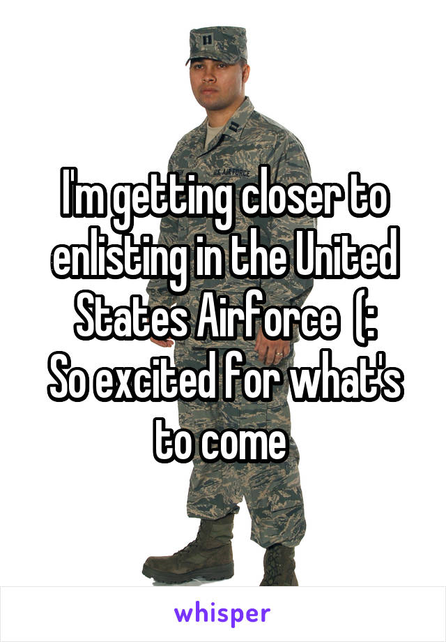 I'm getting closer to enlisting in the United States Airforce  (: So excited for what's to come