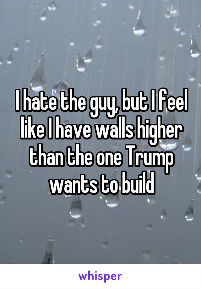 I hate the guy, but I feel like I have walls higher than the one Trump wants to build