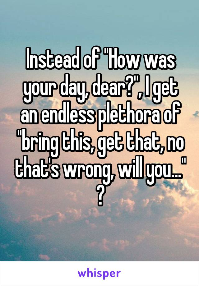 """Instead of """"How was your day, dear?"""", I get an endless plethora of """"bring this, get that, no that's wrong, will you..."""" 🙄"""