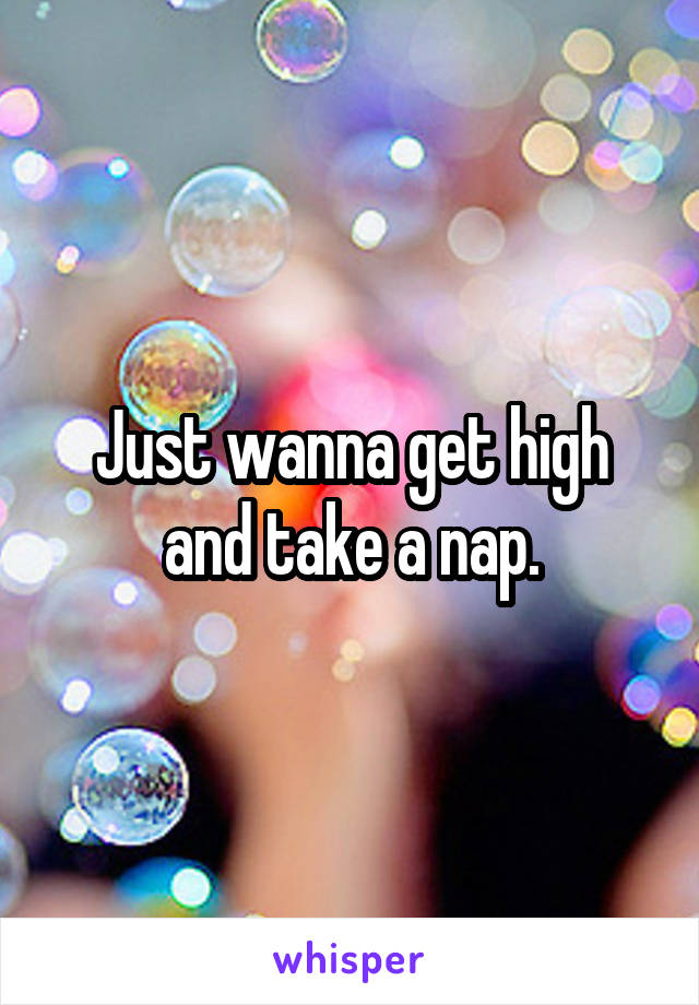 Just wanna get high and take a nap.