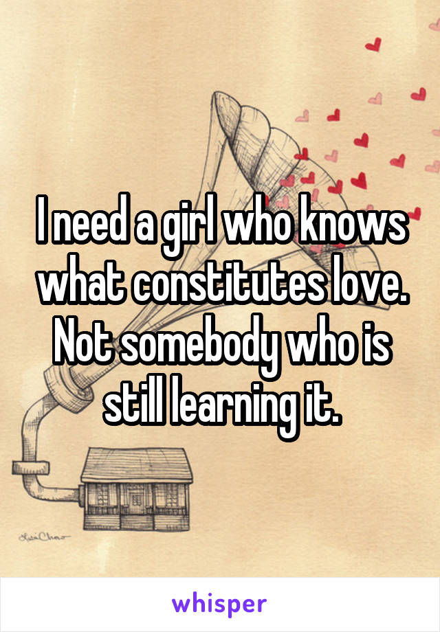 I need a girl who knows what constitutes love. Not somebody who is still learning it.