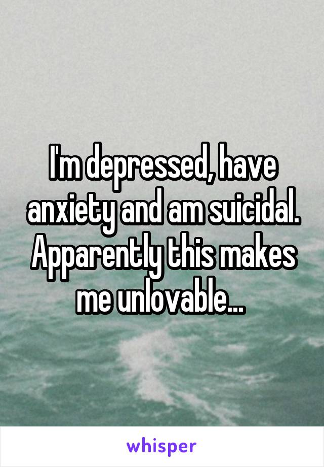I'm depressed, have anxiety and am suicidal. Apparently this makes me unlovable...