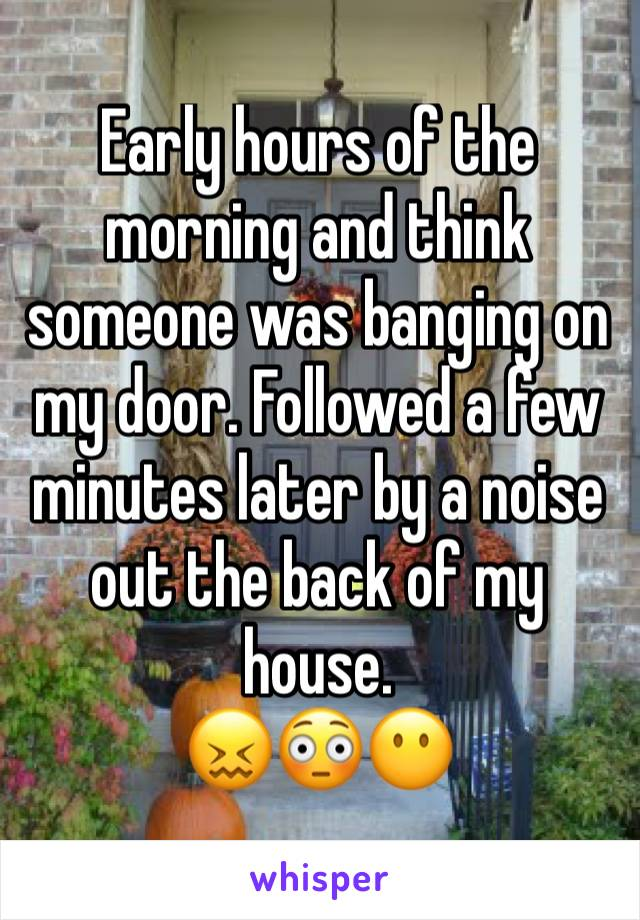 Early hours of the morning and think someone was banging on my door. Followed a few minutes later by a noise out the back of my house.  😖😳😶