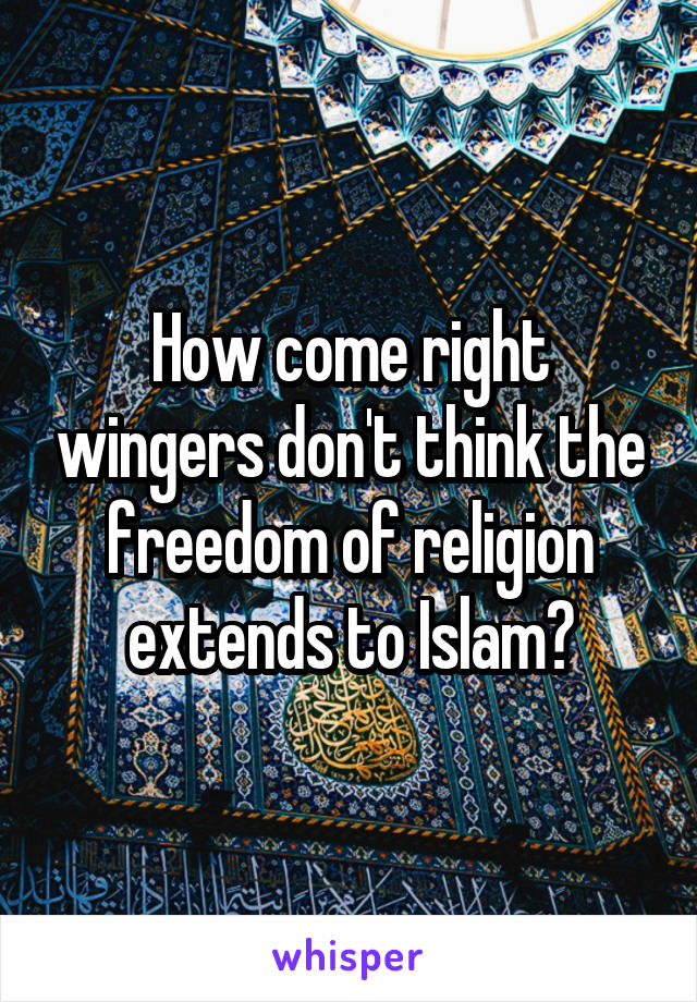 How come right wingers don't think the freedom of religion extends to Islam?